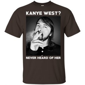 Foo Fighters: Kanye West? Never Heard Of Her – Dave Grohl T-Shirts, Hoodie, Tank