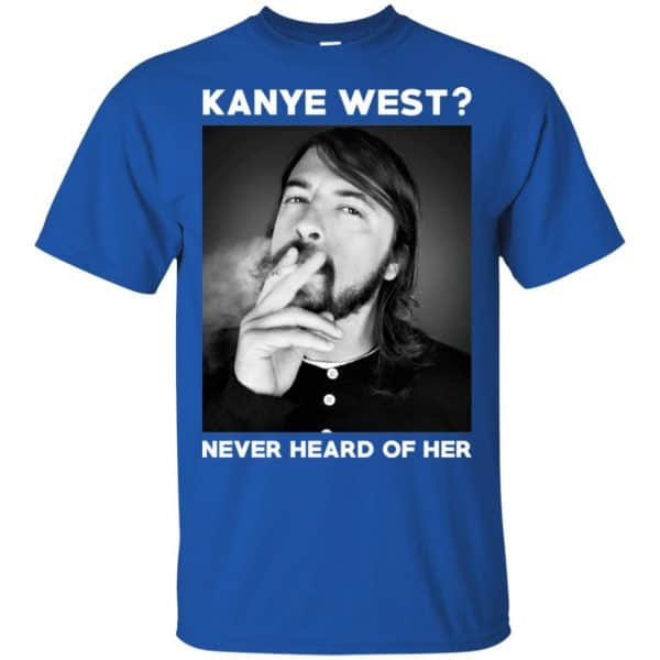 Foo Fighters: Kanye West? Never Heard Of Her – Dave Grohl T-Shirts, Hoodie, Tank Animals Dog Cat