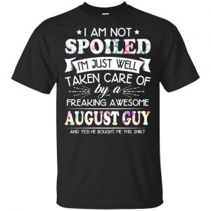I Am Not Spoiled I'm Just Well Taken Care Of By A Freaking Awesome August Guy T-Shirts, Hoodie, Tank
