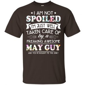 I Am Not Spoiled I'm Just Well Taken Care Of By A Freaking Awesome May Guy T-Shirts, Hoodie, Tank Animals Dog Cat
