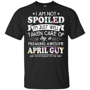 I Am Not Spoiled I'm Just Well Taken Care Of By A Freaking Awesome April Guy T-Shirts, Hoodie, Tank Animals Dog Cat