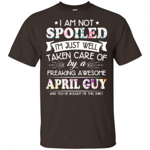 I Am Not Spoiled I'm Just Well Taken Care Of By A Freaking Awesome April Guy T-Shirts, Hoodie, Tank