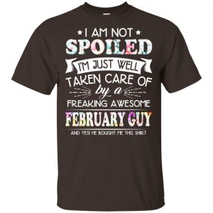 I Am Not Spoiled I'm Just Well Taken Care Of By A Freaking Awesome February Guy T-Shirts, Hoodie, Tank Animals Dog Cat
