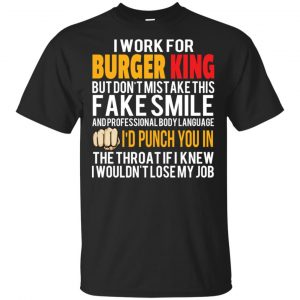 I Work For Burger King But Don't Mistake This Fake Smile T-Shirts, Hoodie, Tank