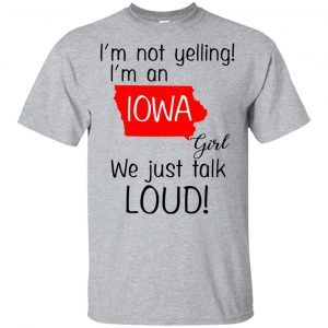 I'm Not Yelling I'm An Iowa Girl We Just Talk Loud T-Shirts, Hoodie, Tank