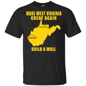 Make West Virginia Great Again Build A Wall T-Shirts, Hoodie, Tank