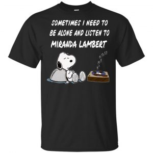 Snoopy: Sometimes I Need To Be Alone And Listen To Miranda Lambert T-Shirts, Hoodie, Tank Apparel