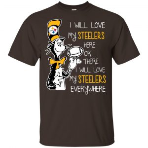 Pittsburgh Steelers: I Will Love Steelers Here Or There I Will Love My Steelers Everywhere T-Shirts, Hoodie, Tank Apparel