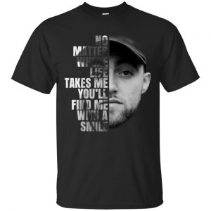 Mac Miller: No Matter Where Life Takes Me You'll Find Me With A Smile T-Shirts, Hoodie, Tank