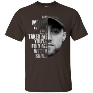 Mac Miller: No Matter Where Life Takes Me You'll Find Me With A Smile T-Shirts, Hoodie, Tank Apparel
