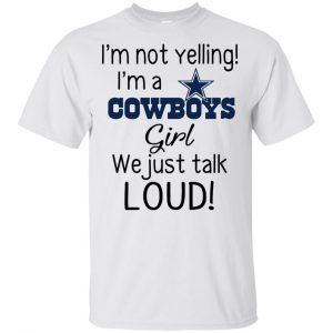 I'm Not Yelling I'm A Dallas Cowboys Girl We Just Talk Loud T-Shirts, Hoodie, Tank Apparel 2