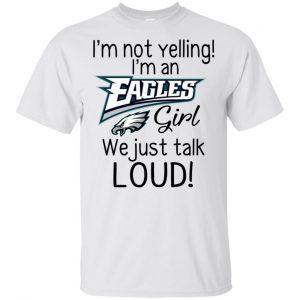 I'm Not Yelling I'm A Philadelphia Eagles Girl We Just Talk Loud T-Shirts, Hoodie, Tank Apparel