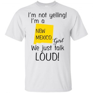 I'm Not Yelling I'm A New Mexico Girl We Just Talk Loud T-Shirts, Hoodie, Tank Apparel