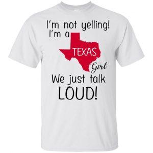 I'm Not Yelling I'm A Texas Girl We Just Talk Loud T-Shirts, Hoodie, Tank Apparel 2