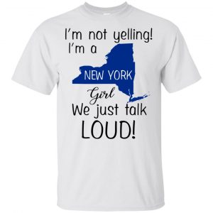 I'm Not Yelling I'm A New York Girl We Just Talk Loud T-Shirts, Hoodie, Tank Apparel