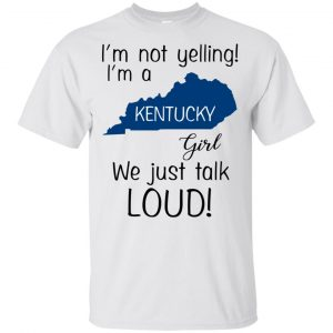 I'm Not Yelling I'm A Kentucky Girl We Just Talk Loud T-Shirts, Hoodie, Tank Apparel