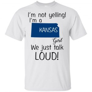 I'm Not Yelling I'm A Kansas Girl We Just Talk Loud T-Shirts, Hoodie, Tank Apparel