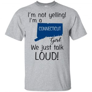 I'm Not Yelling I'm A Connecticut Girl We Just Talk Loud T-Shirts, Hoodie, Tank Apparel