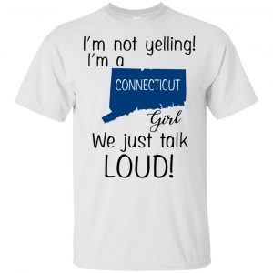I'm Not Yelling I'm A Connecticut Girl We Just Talk Loud T-Shirts, Hoodie, Tank Apparel 2
