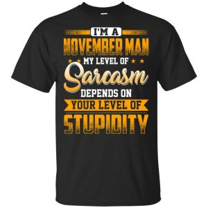 I'm A November Man My Level Of Sarcasm Depends On Your Level Of Stupidity T-Shirts, Hoodie, Tank Apparel