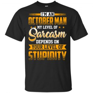 I'm An October Man My Level Of Sarcasm Depends On Your Level Of Stupidity T-Shirts, Hoodie, Tank Apparel