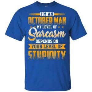 I'm An October Man My Level Of Sarcasm Depends On Your Level Of Stupidity T-Shirts, Hoodie, Tank