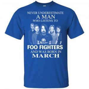 A Man Who Listens To Foo Fighters And Was Born In March T-Shirts, Hoodie, Tank Apparel 2