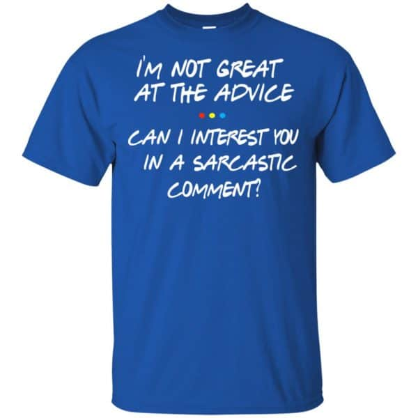 Friends: I'm Not Great At The Advice Can I Interest You In A Sarcastic Comment T-Shirts, Hoodie, Tank Funny Quotes 5