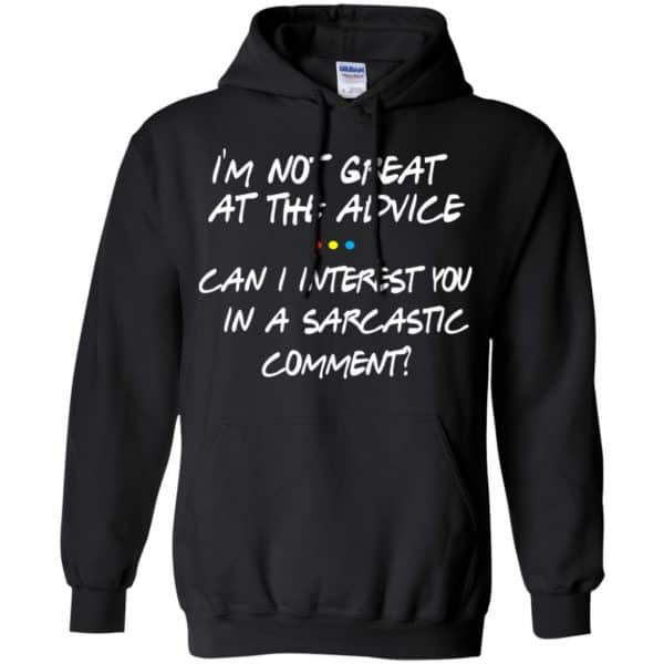 Friends: I'm Not Great At The Advice Can I Interest You In A Sarcastic Comment T-Shirts, Hoodie, Tank Funny Quotes 7
