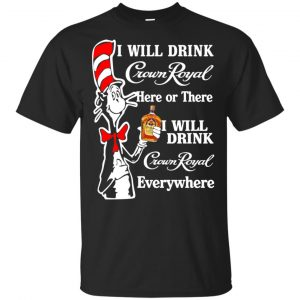 Dr Seuss: I Will Drink Crown Royal Here Or There I Will Drink Crown Royal Everywhere T-Shirts, Hoodie, Tank Apparel