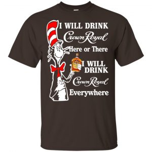 Dr Seuss: I Will Drink Crown Royal Here Or There I Will Drink Crown Royal Everywhere T-Shirts, Hoodie, Tank Apparel 2
