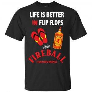 Life Is Better In Flip Flops With Fireball Cinnamon Whisky T-Shirts, Hoodie, Tank Apparel