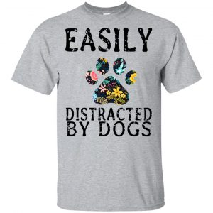 Easily Distracted By Dogs T-Shirts, Hoodie, Tank Apparel