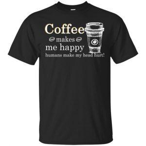 Coffee Makes Me Happy Humans Make Me Head Hurt T-Shirts, Hoodie, Tank Apparel