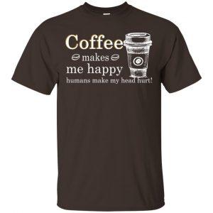 Coffee Makes Me Happy Humans Make Me Head Hurt T-Shirts, Hoodie, Tank Apparel 2