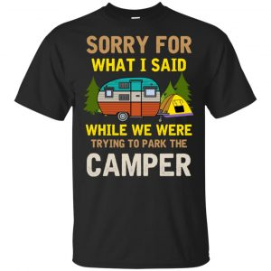 Sorry For What I Said While We Were Trying To Park The Camper T-Shirts, Hoodie, Tank Apparel