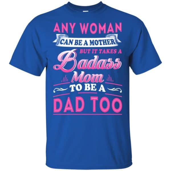 Any Woman Can Be A Mother But It Takes A Badass Mom To Be A Dad Too T-Shirts, Hoodie, Tank Apparel