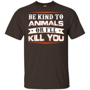 Be Kind To Animals Or I'll Kill You T-Shirts, Hoodie, Tank Apparel