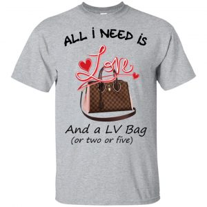 All I Need Is Love And A LV Bag Or Two Or Five T-Shirts, Hoodie, Tank Apparel