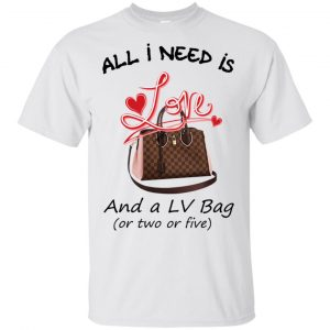 All I Need Is Love And A LV Bag Or Two Or Five T-Shirts, Hoodie, Tank Apparel 2