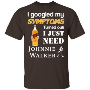 I Googled My Symptoms Turned Out I Just Need Johnnie Walker T-Shirts & Hoodies Apparel