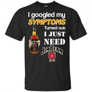 I Googled My Symptoms Turned Out I Just Need Jim Beam T-Shirts & Hoodies Apparel