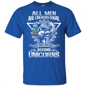 All Men Created Equal But Only The Best Become Unicorns T-Shirts, Hoodie, Tank Apparel