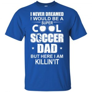 I Never Dreamed I Would Be A Super Cool Soccer Dad But Here I Am Killing It T-Shirts, Hoodie, Tank Apparel