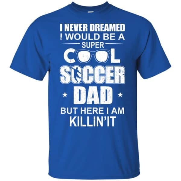 I Never Dreamed I Would Be A Super Cool Soccer Dad But Here I Am Killing It T-Shirts, Hoodie, Tank Apparel 4