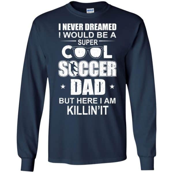 I Never Dreamed I Would Be A Super Cool Soccer Dad But Here I Am Killing It T-Shirts, Hoodie, Tank Apparel 8