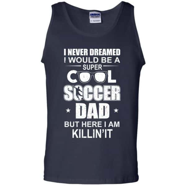I Never Dreamed I Would Be A Super Cool Soccer Dad But Here I Am Killing It T-Shirts, Hoodie, Tank Apparel 14