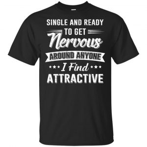 Single And Ready To Get Nervous Around Anyone I Find Attractive T-Shirts, Hoodie, Tank Apparel