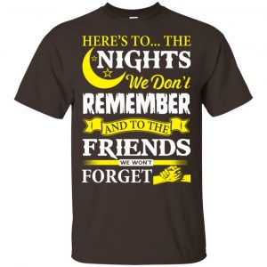 Here's To The Nights We Don't Remember And To The Friends We Won't Forget T-Shirts, Hoodie, Tank Apparel