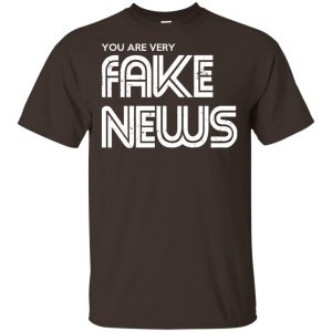You Are Very Fake News T-Shirts, Hoodie, Tank
